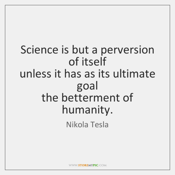 Science is but a perversion of itself  unless it has as its ...