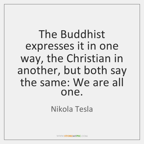 The Buddhist expresses it in one way, the Christian in another, but ...