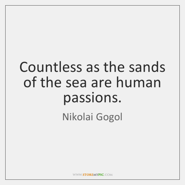 Countless as the sands of the sea are human passions.