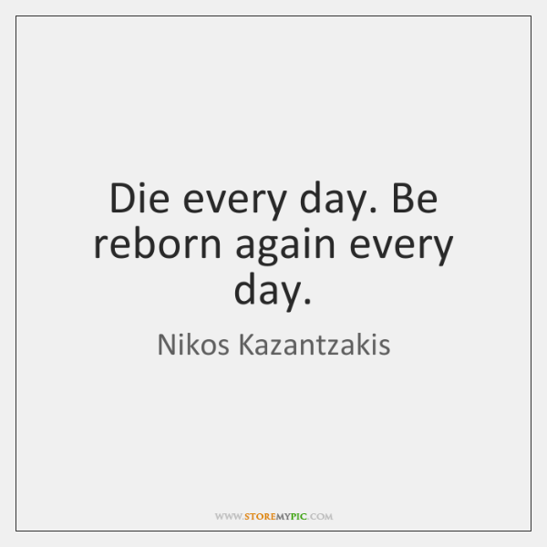 Die every day. Be reborn again every day.