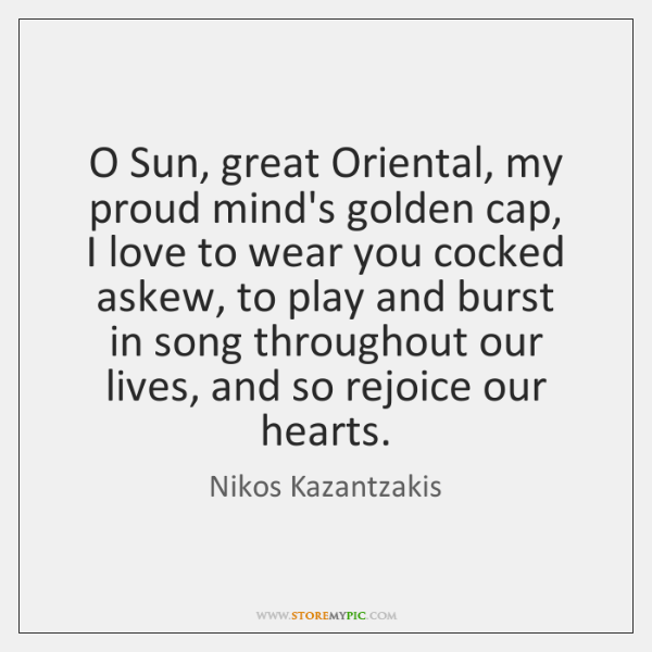 O Sun, great Oriental, my proud mind's golden cap,   I love to ...