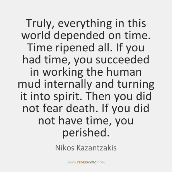 Truly, everything in this world depended on time. Time ripened all. If ...