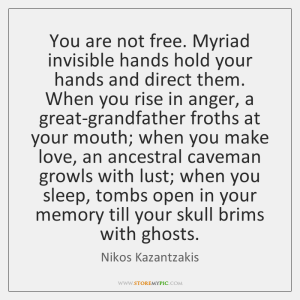 You are not free. Myriad invisible hands hold your hands and direct ...