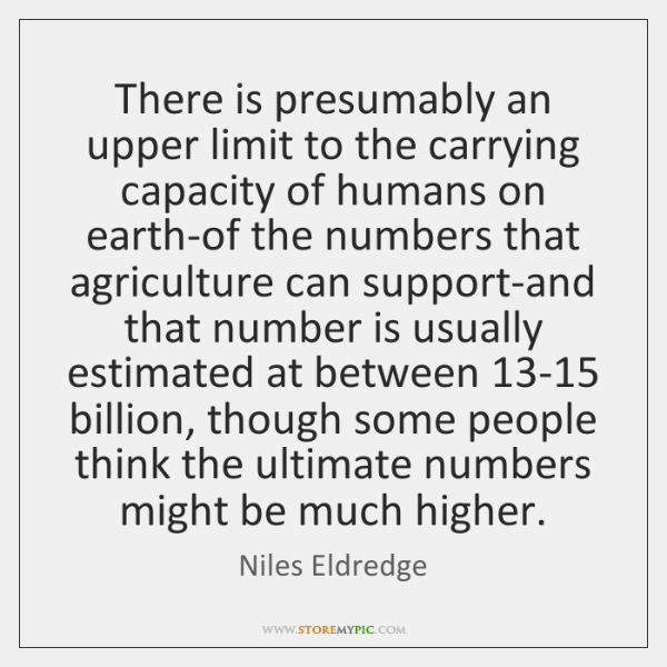 There is presumably an upper limit to the carrying capacity of humans ...