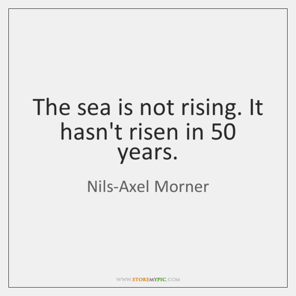 The sea is not rising. It hasn't risen in 50 years.