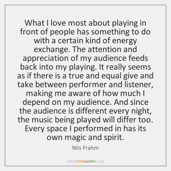 What I love most about playing in front of people has something ...