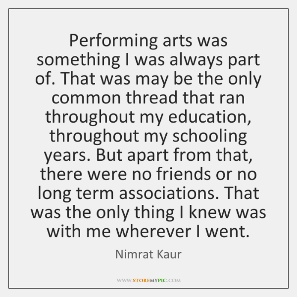 Performing arts was something I was always part of. That was may ...