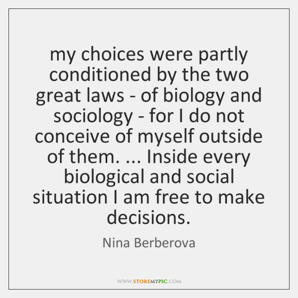 my choices were partly conditioned by the two great laws - of ...