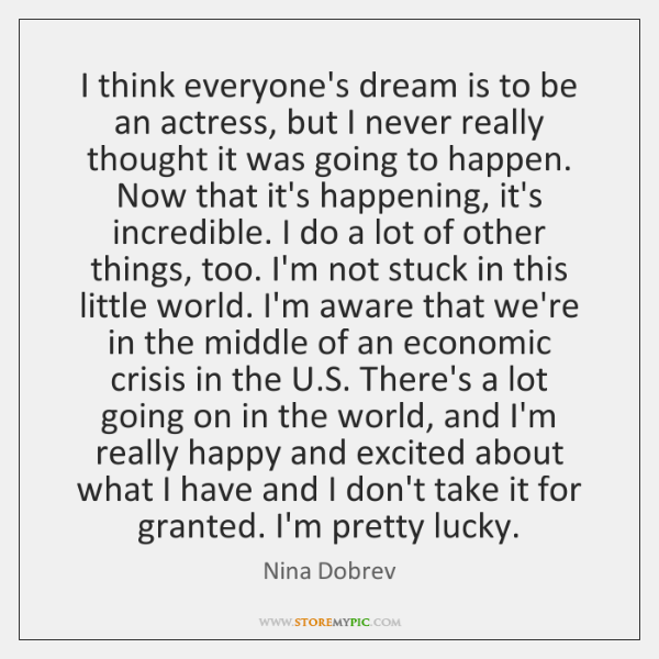 I think everyone's dream is to be an actress, but I never ...