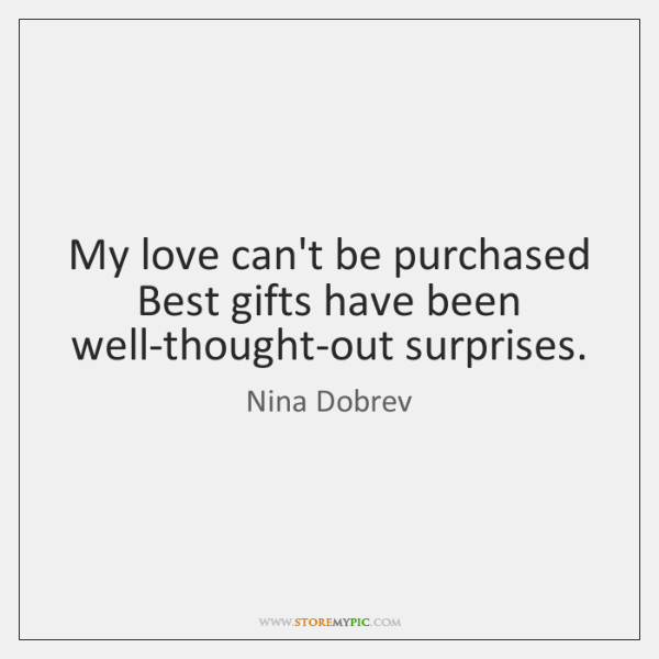My love can't be purchased Best gifts have been well-thought-out surprises.
