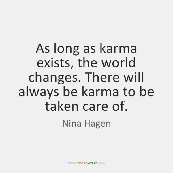 As long as karma exists, the world changes. There will always be ...