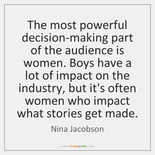 The most powerful decision-making part of the audience is women. Boys have ...