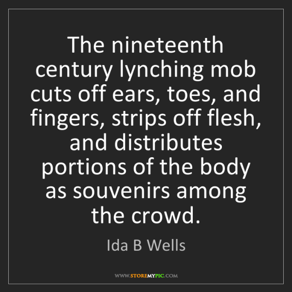 Ida B Wells: The nineteenth century lynching mob cuts off ears, toes,...