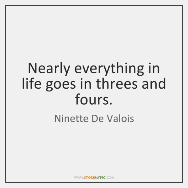 Nearly everything in life goes in threes and fours.