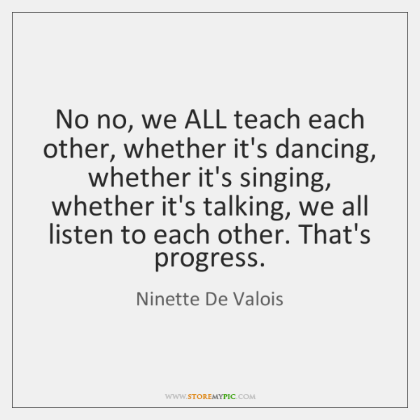 No no, we ALL teach each other, whether it's dancing, whether it's ...