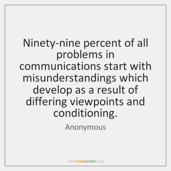 Ninety-nine percent of all problems in communications start with misunderstandings which develop ...