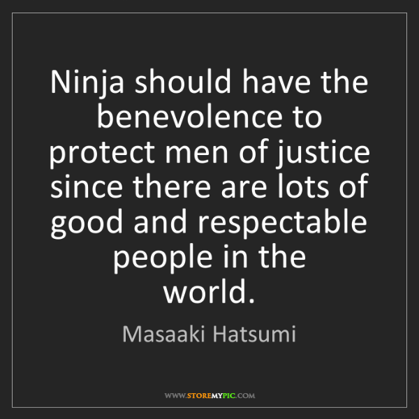Masaaki Hatsumi: Ninja should have the benevolence to protect men of justice...