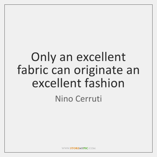 Only an excellent fabric can originate an excellent fashion