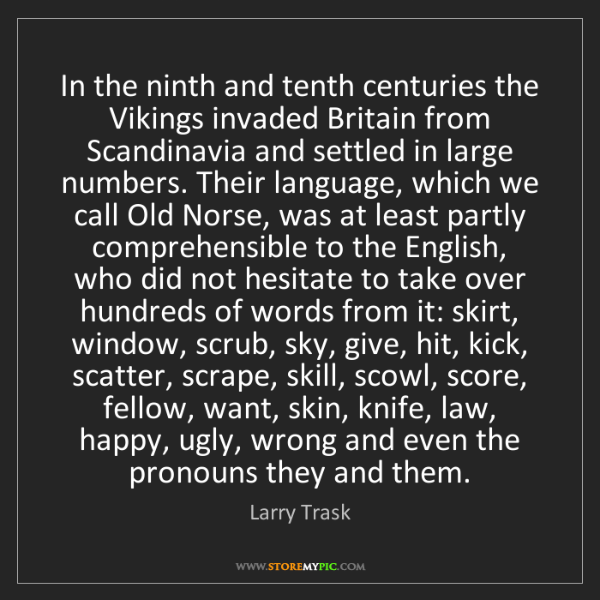 Larry Trask: In the ninth and tenth centuries the Vikings invaded...