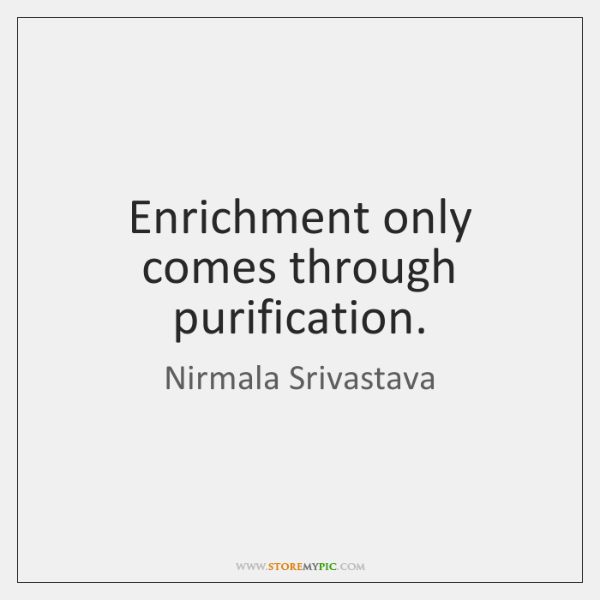 Enrichment only comes through purification.