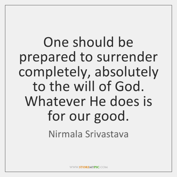 One should be prepared to surrender completely, absolutely to the will of ...