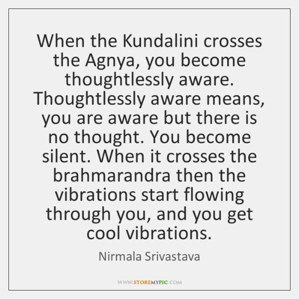 When the Kundalini crosses the Agnya, you become thoughtlessly aware. Thoughtlessly aware ...