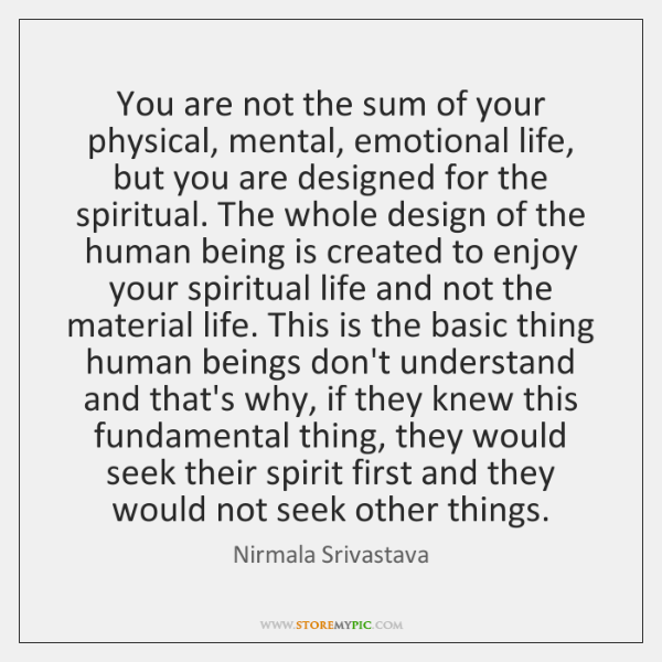 You are not the sum of your physical, mental, emotional life, but ...