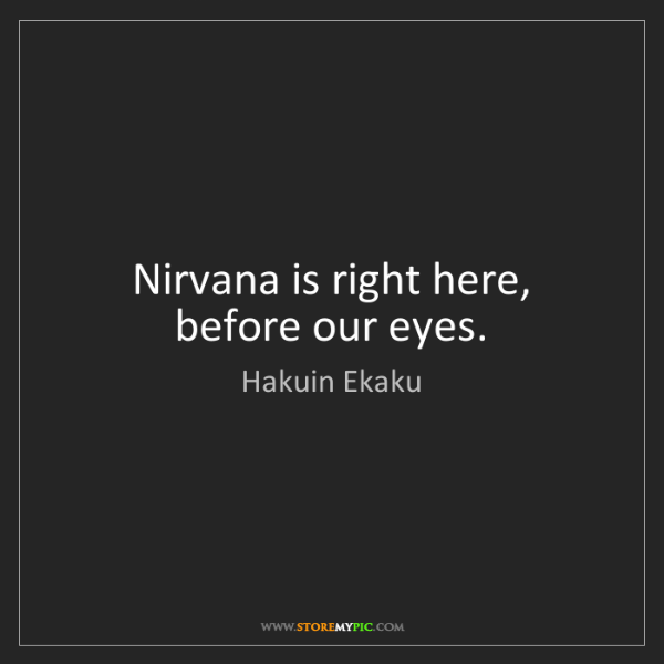 Hakuin Ekaku: Nirvana is right here, before our eyes.