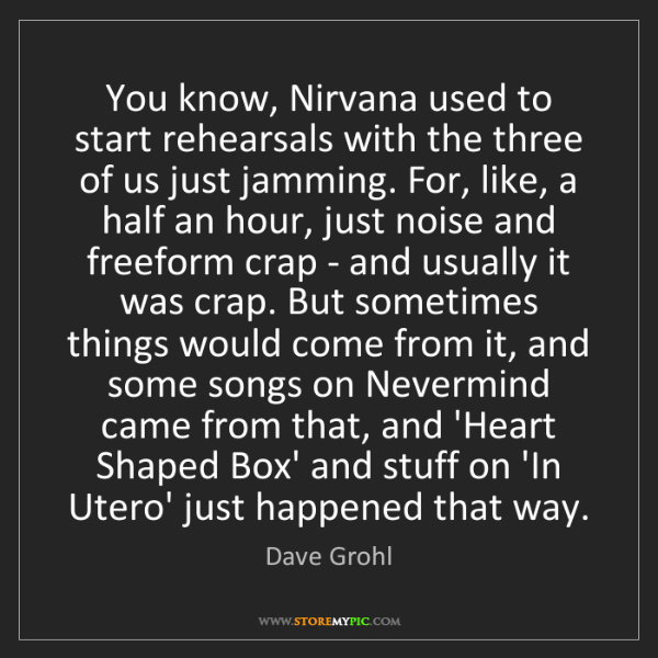 Dave Grohl: You know, Nirvana used to start rehearsals with the three...