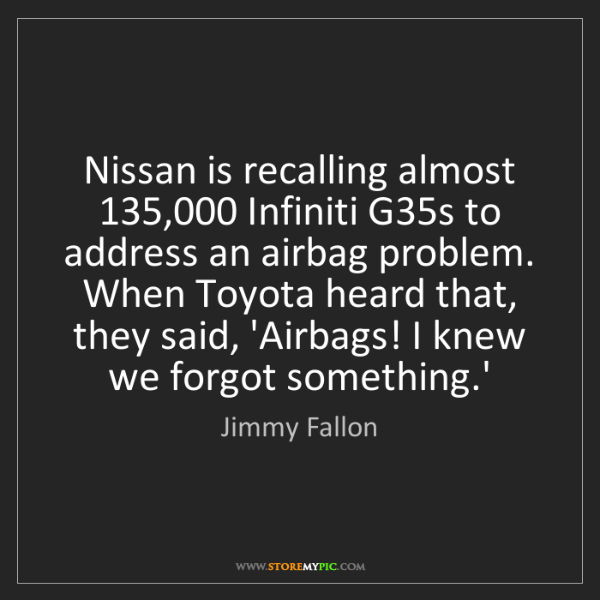 Jimmy Fallon: Nissan is recalling almost 135,000 Infiniti G35s to address...