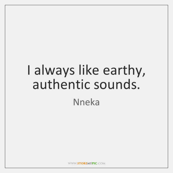 I always like earthy, authentic sounds.