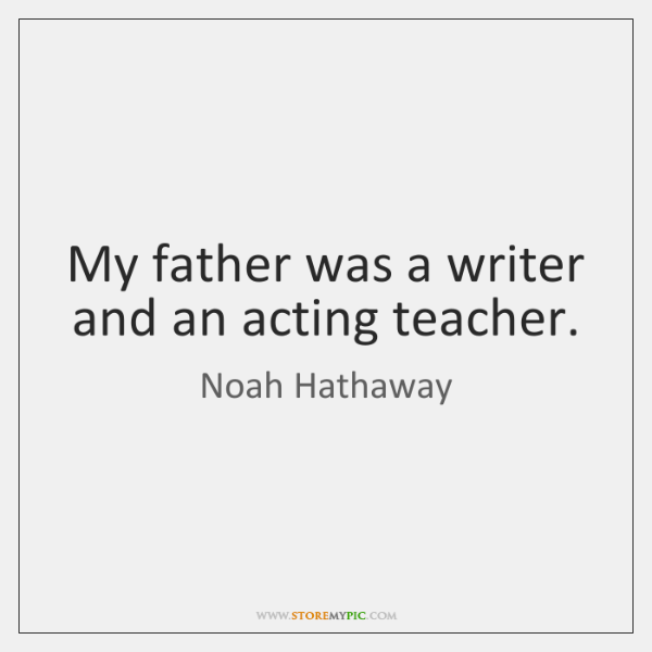 My father was a writer and an acting teacher.