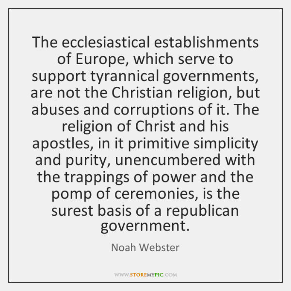 The ecclesiastical establishments of Europe, which serve to support tyrannical governments, are ...