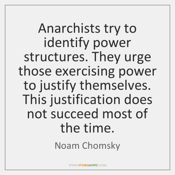 Anarchists try to identify power structures. They urge those exercising power to ...