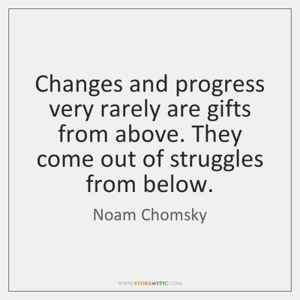 Changes and progress very rarely are gifts from above. They come out ...