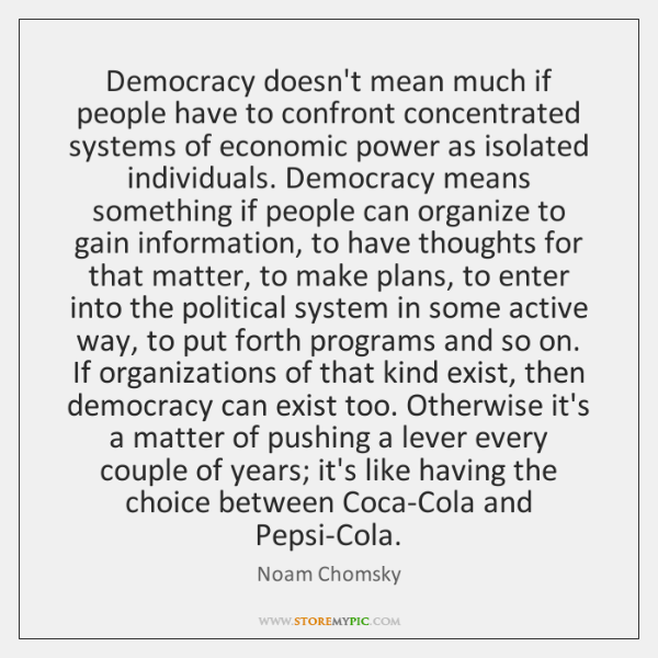Democracy doesn't mean much if people have to confront concentrated systems of ...