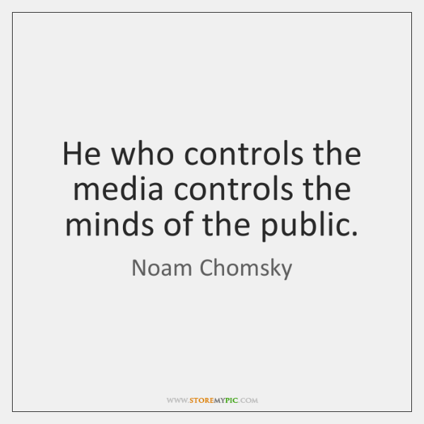 He who controls the media controls the minds of the public.