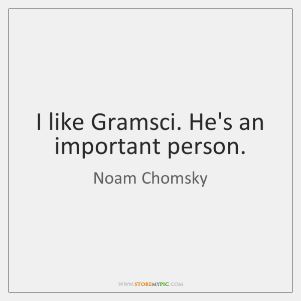 I like Gramsci. He's an important person.
