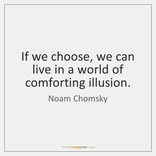 If we choose, we can live in a world of comforting illusion.