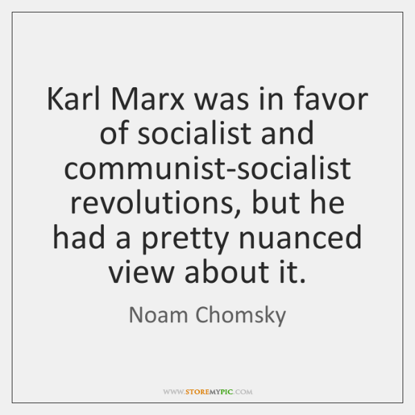 Karl Marx was in favor of socialist and communist-socialist revolutions, but he ...