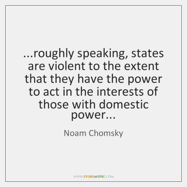 ...roughly speaking, states are violent to the extent that they have the ...