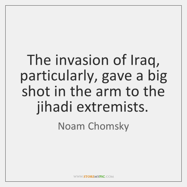 The invasion of Iraq, particularly, gave a big shot in the arm ...