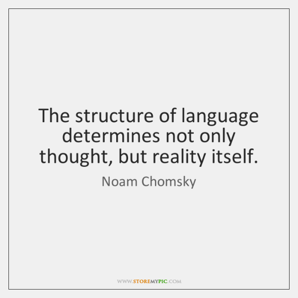The structure of language determines not only thought, but reality itself.