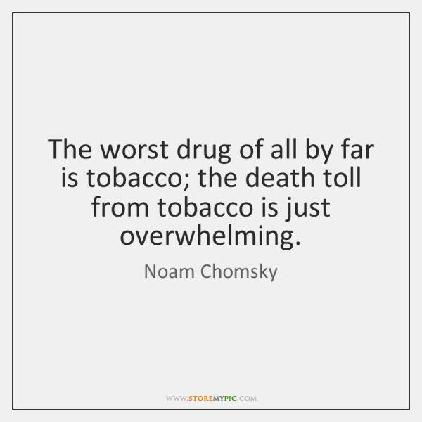 The worst drug of all by far is tobacco; the death toll ...