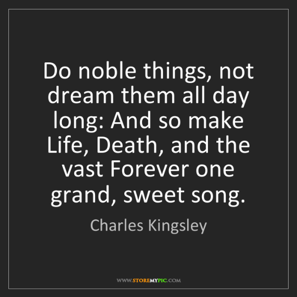 Charles Kingsley: Do noble things, not dream them all day long: And so...