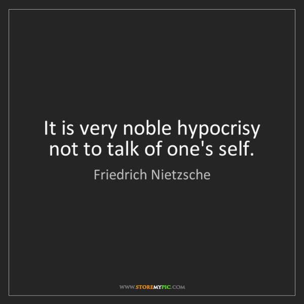 Friedrich Nietzsche: It is very noble hypocrisy not to talk of one's self.