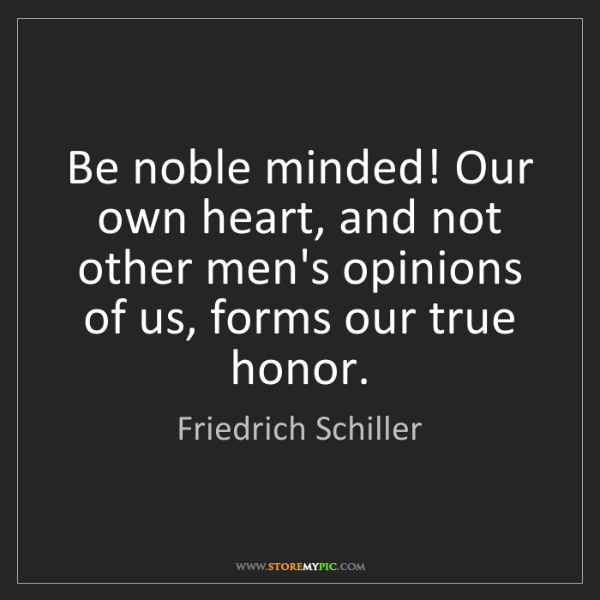 Friedrich Schiller: Be noble minded! Our own heart, and not other men's opinions...