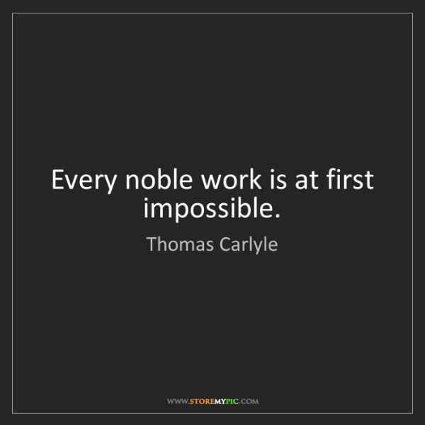 Thomas Carlyle: Every noble work is at first impossible.