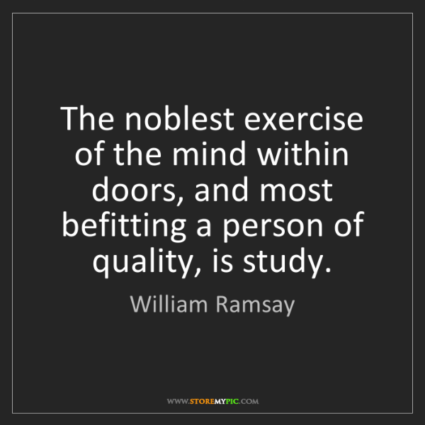William Ramsay: The noblest exercise of the mind within doors, and most...