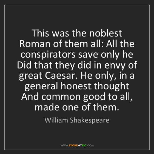 William Shakespeare: This was the noblest Roman of them all: All the conspirators...